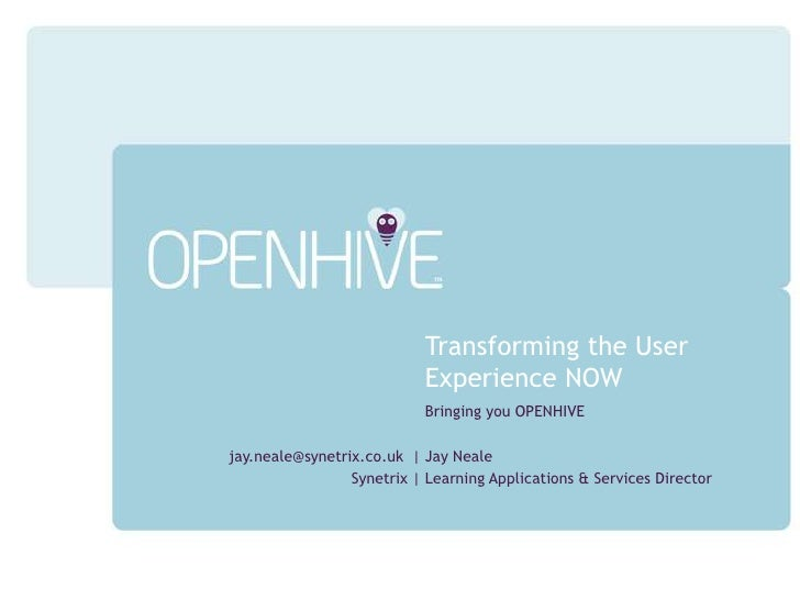 Transforming the User Experience NOW<br />Bringing you OPENHIVE<br />Jay Neale<br />Learning Applications & Services Direc...