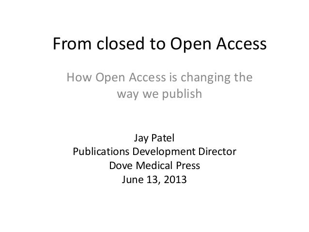 From closed to Open AccessJay PatelPublications Development DirectorDove Medical PressJune 13, 2013How Open Access is chan...