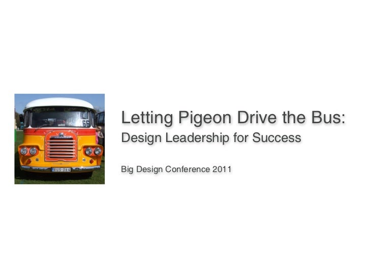 Letting Pigeon Drive the Bus:Design Leadership for SuccessBig Design Conference 2011