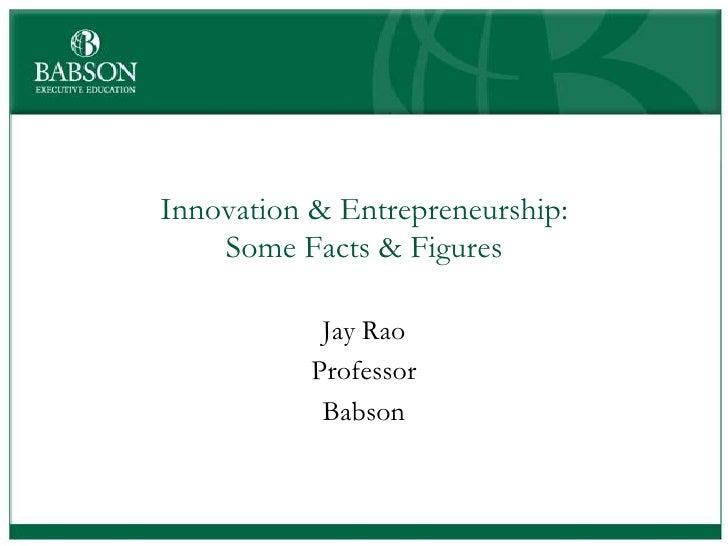 Innovation & Entrepreneurship:    Some Facts & Figures            Jay Rao           Professor            Babson