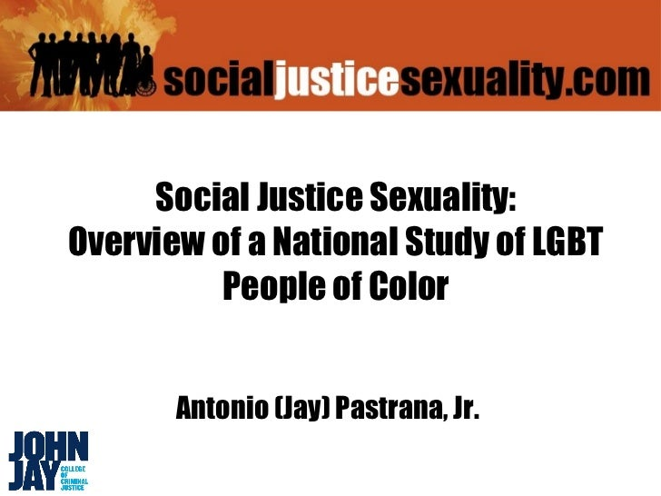 Social Justice Sexuality:Overview of a National Study of LGBT          People of Color       Antonio (Jay) Pastrana, Jr.