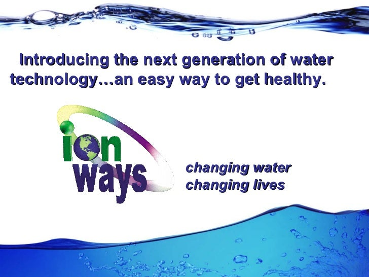 Introducing the next generation of water technology…an easy way to get healthy. changing water changing lives