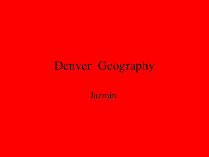 Denver  Geography <ul><li>Jazmin  </li></ul>