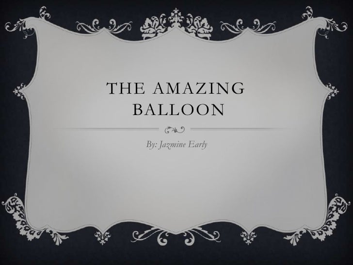 THE AMAZING  BALLOON   By: Jazmine Early
