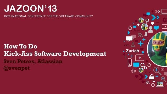 How To Do Kick-Ass Software Development Sven Peters, Atlassian @svenpet
