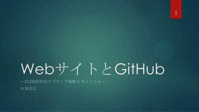 WebサイトとGitHub ~CLOUD対応のブランチ戦略を考えてみる~ 石坂忠広 1