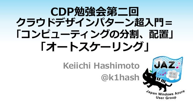 CDP勉強会第二回 クラウドデザインパターン超入門= 「コンピューティングの分割、配置」 「オートスケーリング」 Keiichi Hashimoto @k1hash