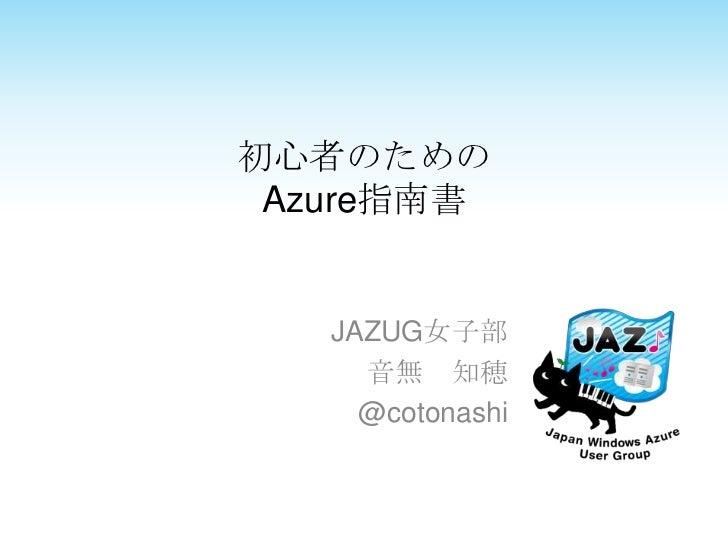初心者のためのAzure指南書<br />JAZUG女子部<br />音無 知穂<br />@cotonashi<br />