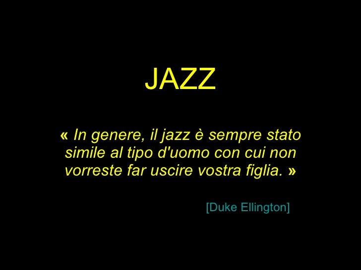 JAZZ «  In genere, il jazz è sempre stato simile al tipo d'uomo con cui non vorreste far uscire vostra figlia. » [Duke E...