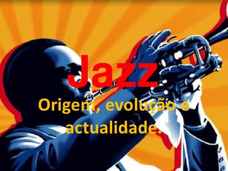 Jazz<br />Origem, evolução e actualidade.<br />