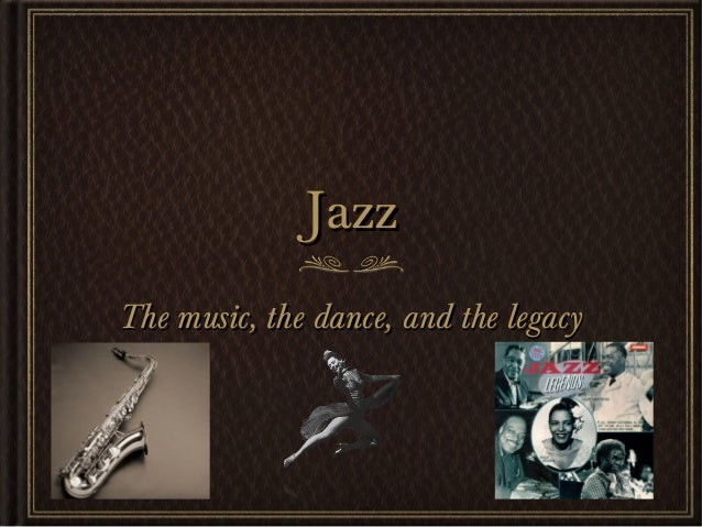 JazzJazzThe music, the dance, and the legacyThe music, the dance, and the legacy