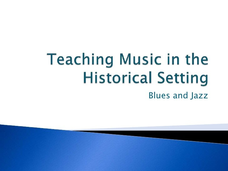 Teaching Music in the Historical Setting<br />Blues and Jazz<br />