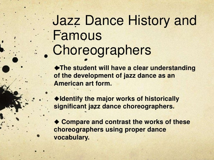 Jazz Dance History and Famous Choreographers<br /><ul><li>The student will have a clear understanding of the development o...