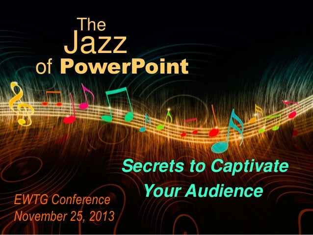 The  Jazz  of PowerPoint  Secrets to Captivate Your Audience EWTG Conference November 25, 2013