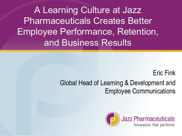 A Learning Culture at Jazz Pharmaceuticals Creates Better Employee Performance, Retention, and Business Results Eric Fink ...