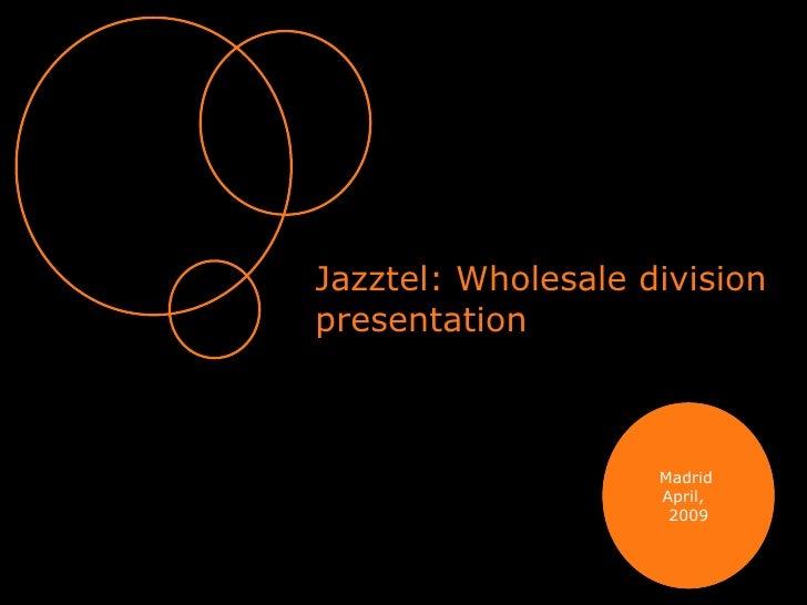 Jazztel: Wholesale division presentation Madrid April,  2009