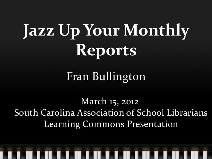 Jazz Up Your Monthly        Reports            Fran Bullington                March 15, 2012South Carolina Association of ...