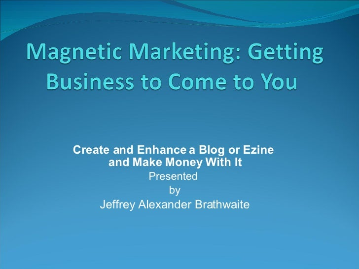 Create and Enhance a Blog or Ezine  and Make Money With It Presented  by Jeffrey Alexander Brathwaite
