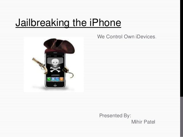 Jailbreaking the iPhone We Control Own iDevices. Presented By: Mihir Patel