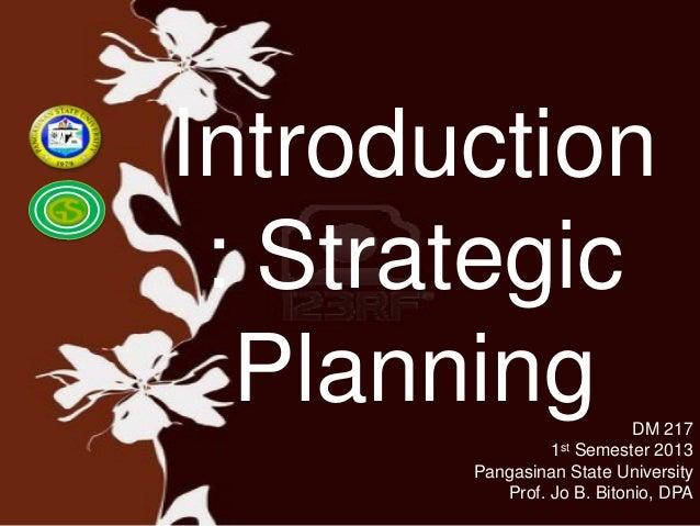 Introduction : Strategic Planning DM 217 1st Semester 2013 Pangasinan State University Prof. Jo B. Bitonio, DPA