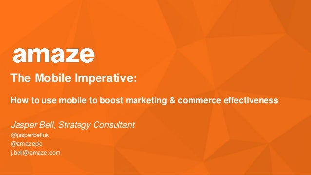The Mobile Imperative: How to use mobile to boost marketing & commerce effectiveness  Jasper Bell, Strategy Consultant @ja...