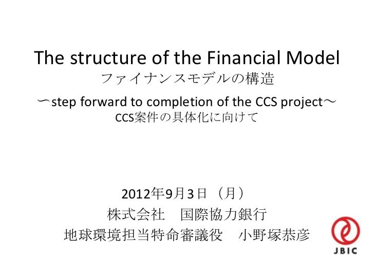 The structure of the Financial Model         ファイナンスモデルの構造〜step forward to completion of the CCS project~            CCS案件の...
