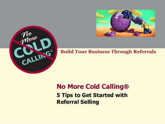 No More Cold Calling5 Tips to Get Started withReferral Selling