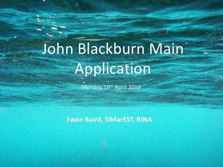 John Blackburn MainApplication<br />Monday 19th April 2010<br />Ewan Baird, SIMarEST, RINA<br />
