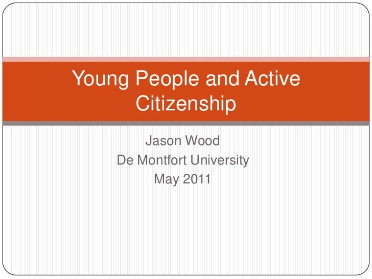 Jason Wood<br />De Montfort University<br />May 2011<br />Young People and Active Citizenship<br />
