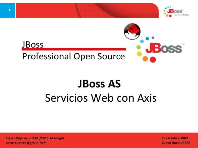 JBoss Professional Open Source  JBoss AS Servicios Web con Axis  César Pajares – ECM /CMS Manager cesarpajares@gmail.com  ...
