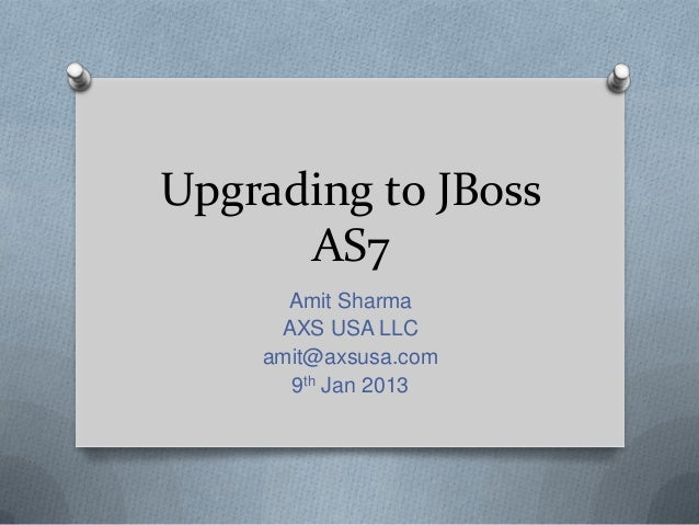 Upgrading to JBoss      AS7      Amit Sharma     AXS USA LLC    amit@axsusa.com      9th Jan 2013