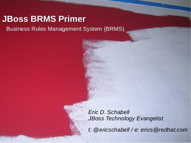 JBoss BRMS PrimerBusiness Rules Management System (BRMS)                           Eric D. Schabell                       ...