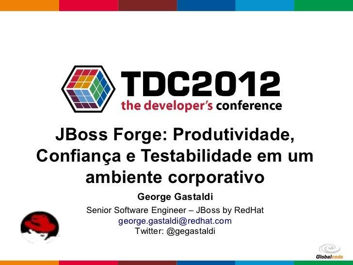 JBoss Forge: Produtividade,Confiança e Testabilidade em um     ambiente corporativo                 George Gastaldi     Se...