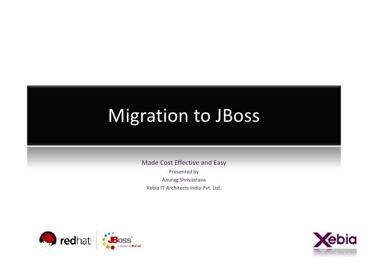 Migration to JBoss      Made Cost Effective and Easy                Presented by             Anurag Shrivastava      Xebia...
