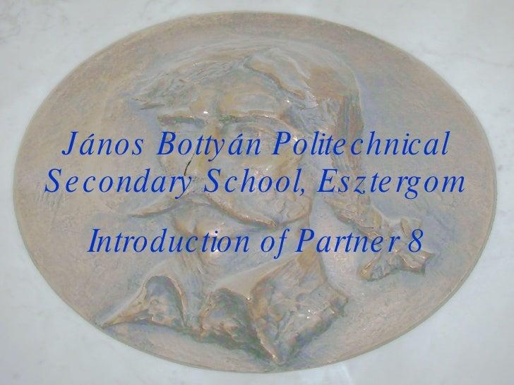 János Bottyán Politechnical Secondary School, Esztergom Introduction of Partner 8