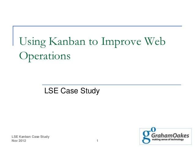 Using Kanban to Improve Web   Operations                  LSE Case StudyLSE Kanban Case StudyNov 2012                     ...
