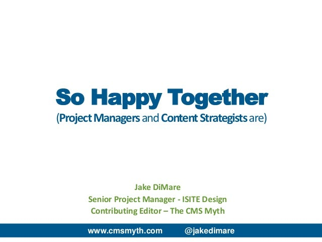 www.cmsmyth.com @jakedimare Jake DiMare Senior Project Manager - ISITE Design Contributing Editor – The CMS Myth So Happy ...