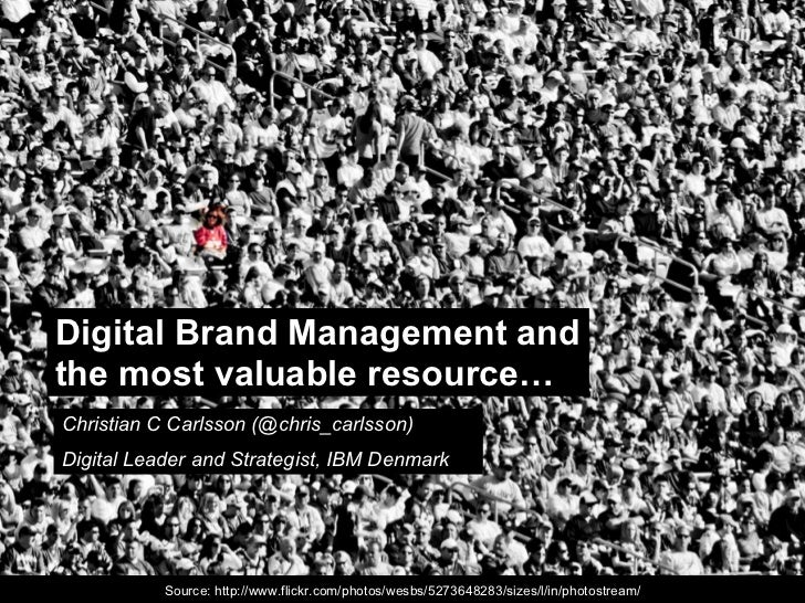 Digital Brand Management and the most valuable resource… Christian C Carlsson (@chris_carlsson) Digital Leader and Strateg...