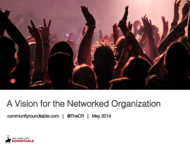 A Vision for the Networked Organization! communityroundtable.com | @TheCR | May 2014!