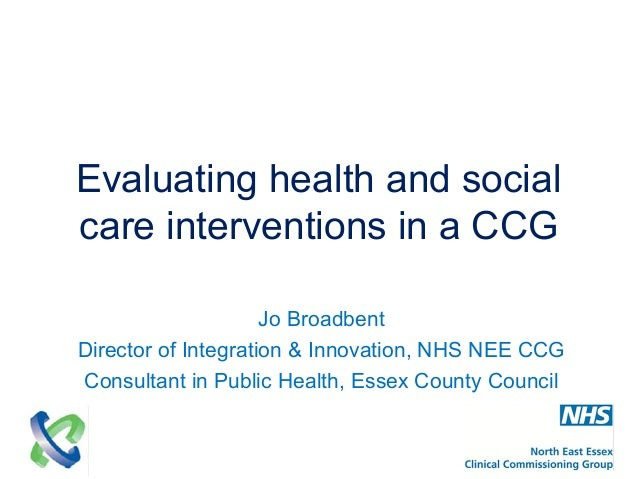 Evaluating health and social care interventions in a CCG Jo Broadbent Director of Integration & Innovation, NHS NEE CCG Co...