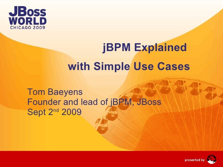 jBPM Explained  with Simple Use Cases Tom Baeyens Founder and lead of jBPM, JBoss Sept 2 nd  2009