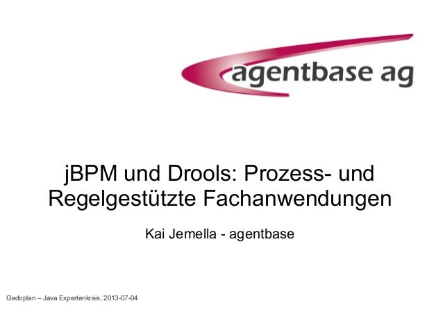jBPM und Drools: Prozess- und Regelgestützte Fachanwendungen Kai Jemella - agentbase Gedoplan – Java Expertenkreis, 2013-0...