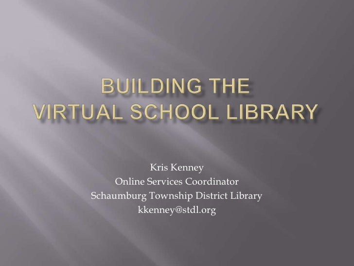 Building the Virtual SCHOOL Library<br />Kris Kenney<br />Online Services Coordinator<br />Schaumburg Township District Li...