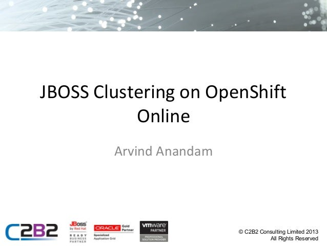JBOSS Clustering on OpenShift Online Arvind Anandam  © C2B2 Consulting Limited 2013 All Rights Reserved