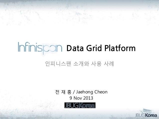 Data Grid Platform 인피니스팬 소개와 사용 사례  전 재 홍 / Jaehong Cheon 9 Nov 2013