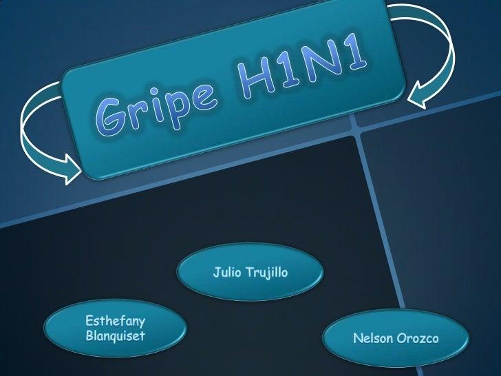 Gripe H1N1<br />Julio Trujillo<br />EsthefanyBlanquiset<br />Nelson Orozco<br />