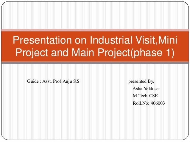 Presentation on Industrial Visit,MiniProject and Main Project(phase 1)   Guide : Asst. Prof.Anju S.S   presented By,      ...