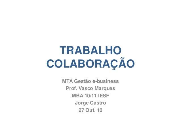 TRABALHO COLABORAÇÃO MTA Gestão e-business Prof. Vasco Marques MBA 10/11 IESF Jorge Castro 27 Out. 10