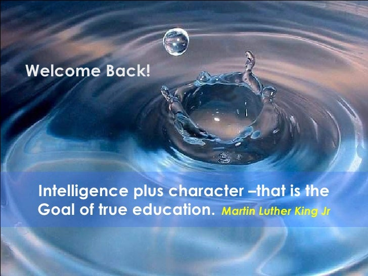Intelligence plus character –that is the Goal of true education.   Martin Luther King Jr Welcome Back!