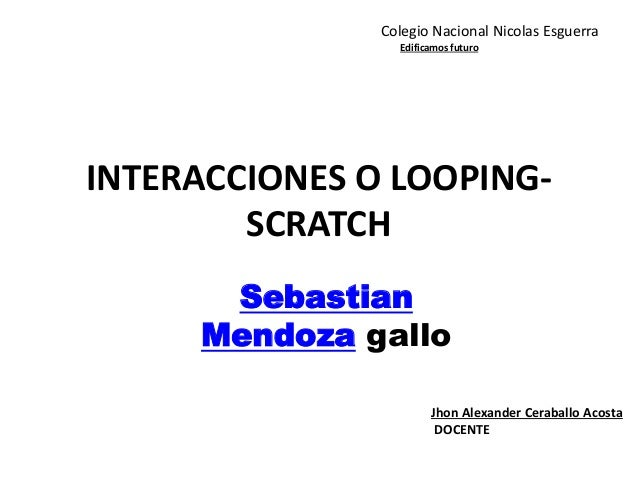INTERACCIONES O LOOPING- SCRATCH Sebastian Mendoza gallo Jhon Alexander Ceraballo Acosta DOCENTE Colegio Nacional Nicolas ...